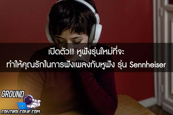 เปิดตัว!! หูฟังรุ่นใหม่ที่จะทำให้คุณรักในการฟังเพลงกับหูฟัง รุ่น Sennheiser