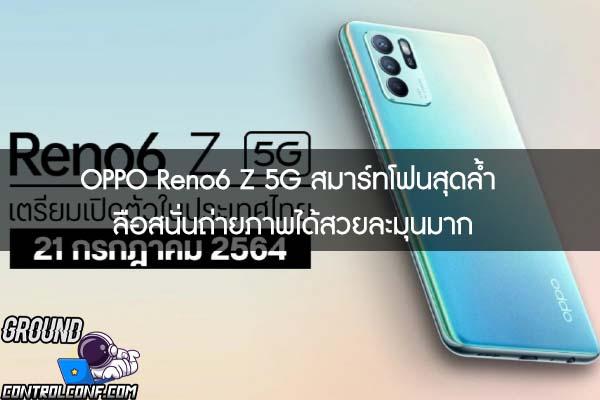 OPPO Reno6 Z 5G สมาร์ทโฟนสุดล้ำ ลือสนั่นถ่ายภาพได้สวยละมุนมาก
