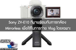 เปิดตัวกล้อง Sony ZV-E10 ที่มาพร้อมกับการกล้อง Mirrorless เพื่อใช้ในการถ่าย Vlog โดยเฉพาะ