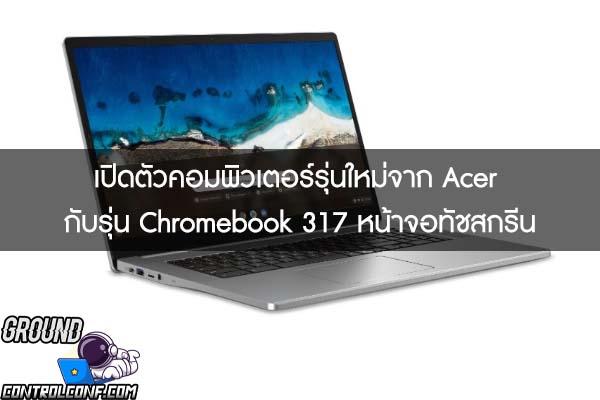 เปิดตัวคอมพิวเตอร์รุ่นใหม่จาก Acer กับรุ่น Chromebook 317 หน้าจอทัชสกรีน