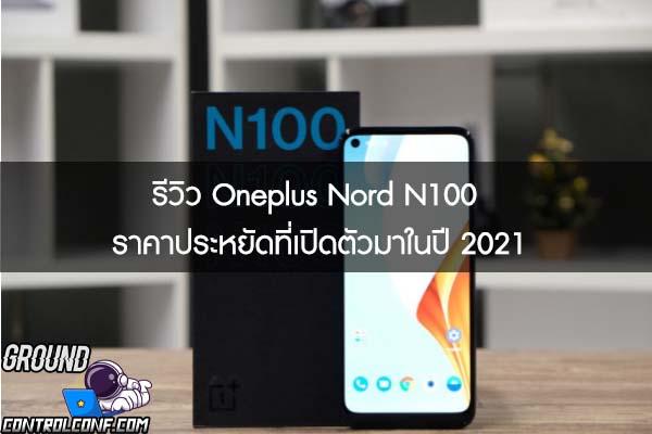 รีวิว Oneplus Nord N100 ราคาประหยัดที่เปิดตัวมาในปี 2021